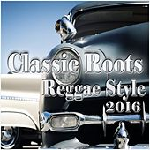 Play & Download Classic Roots Reggae Style 2016 by Various Artists | Napster