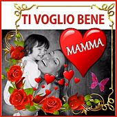 Play & Download Ti Voglio Bene Mamma - per la Tua Festa Mamma by Various Artists | Napster