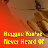 Reggae You've Never Heard Of by Various Artists