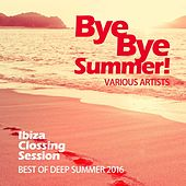 Bye Bye Summer! (Best of Deep Summer 2016) [Ibiza Clossing Session] by Various Artists