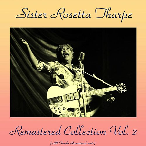 Play & Download Remastered Collection, Vol. 2 (All Tracks Remastered 2016) by Sister Rosetta Tharpe | Napster