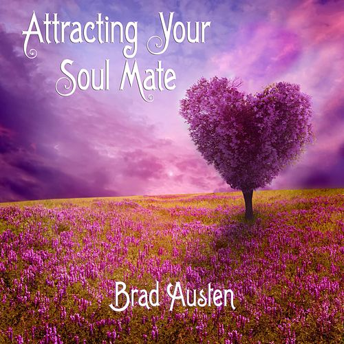 Attracting Your Soul Mate (Guided Imagery Meditations) by Brad Austen