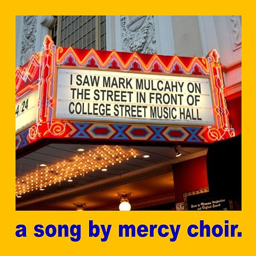 I Saw Mark Mulcahy on the Street in Front of College Street Music Hall by Mercy Choir