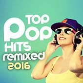 Play & Download Top Pop Hits Remixed 2016 by Various Artists | Napster