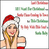 Last Christmas All I Want (For Christmas) Was Santa Claus Coming to Town but This Christmas My Only Wish [This Year] Is Santa Baby by Various Artists