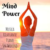 Mind Power - Musica Rilassante Piano Spa Weekend con Suoni Soft Strumentali e dalla Natura by Various Artists