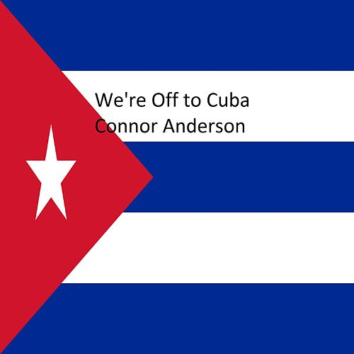 We're off to Cuba by Connor Anderson