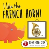 I Like the French Horn! (Menuetto Kids - Classical Music for Children) by Various Artists