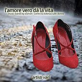 Play & Download L'amore vero dà la vita (Music Stands by Women, contro la violenza sulle donne) by Various Artists | Napster