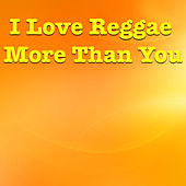 I Love Reggae More Than You by Various Artists