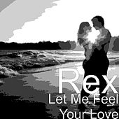 Let Me Feel Your Love by Rex