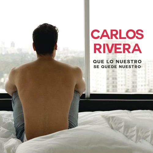 Play & Download Que Lo Nuestro Se Quede Nuestro by Carlos Rivera | Napster
