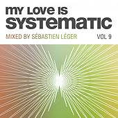 My Love Is Systematic, Vol. 9 (Compiled and Mixed by Sebastien Leger) by Various Artists