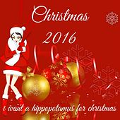 Christmas 2016: I Want a Hippopotamus for Christmas by Various Artists