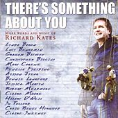 There's Something About You (More Words and Music of Richard Kates) by Various Artists