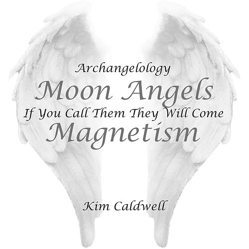 Play & Download Archangelology Moon Angels: If You Call Them They Will Come, Magnetism by Kim Caldwell | Napster