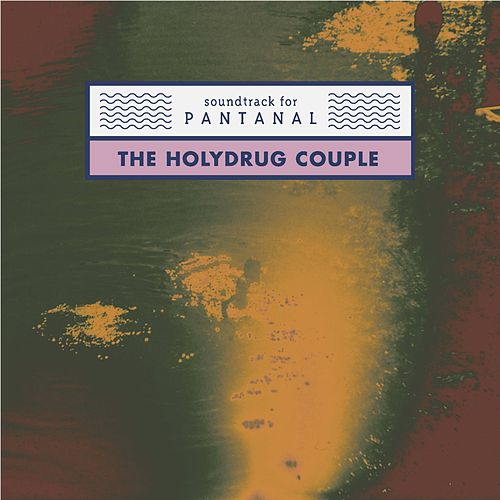 Soundtrack for Pantanal by The Holydrug Couple