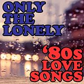 Only The Lonely: '80s Love Songs by Various Artists