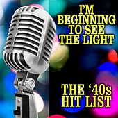I'm Beginning To See The Light: The '40s Hit List by Various Artists