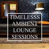 Timeless Ambient/Lounge Sessions - 20 Underground Chillout Tracks to Relax & Unwind, for Total Stress Relief,  Complete Study Focus, Good Vibes and a Great Ambience by S.P.A