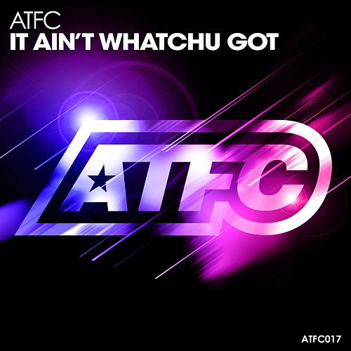 It Ain't Whatchu Got by ATFC