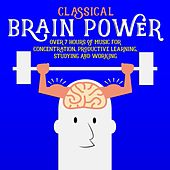 Classical Brain Power - Over 7 Hours of Music for Concentration, Productive Learning, Studying and Working by Various Artists