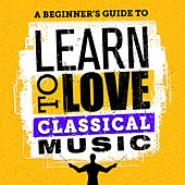 A Beginner's Guide to Learn to Love Classical Music by Various Artists