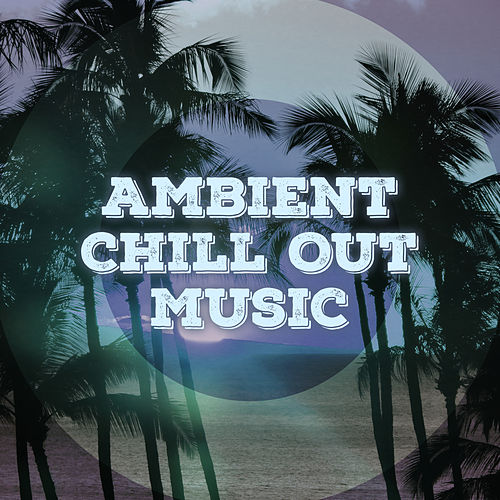 Ambient Chill Out Music – Relaxing Music, Chill Yourself, Summer Relaxation, Beach Lounge, Rest a Bit by Ibiza Chill Out