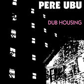 Play & Download Dub Housing by Pere Ubu | Napster