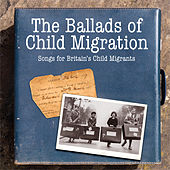 The Ballads of Child Migration: Songs for Britain's Child Migrants by Various Artists