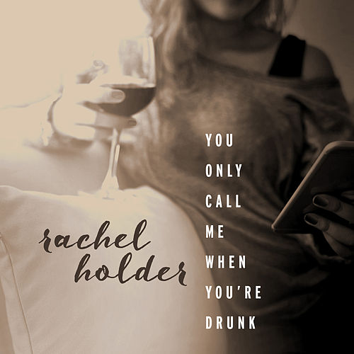 You Only Call Me When You're Drunk by Rachel Holder