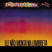 Ele Não Monta Na Lambreta by Chiclete Com Banana
