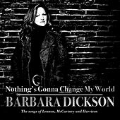 Nothing's Gonna Change My World : The Songs of Lennon, McCartney and Harrison by Barbara Dickson
