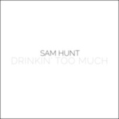 Drinkin' Too Much by Sam Hunt