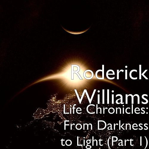Life Chronicles: From Darkness to Light (Part 1) by Roderick Williams