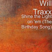 Play & Download Shine the Light on 'em (The Birthday Song) by Will Traxx | Napster