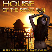 House of the Rising Sun - Ultra Deep House Club Anthems 2017 by Various Artists