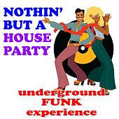 Nothin' But A House Party: Underground Funk Experience by Various Artists