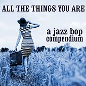 All The Things You Are: A Jazz Bop Compendium by Various Artists