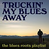 Truckin' My Blues Away: The Blues Roots Playlist by Various Artists