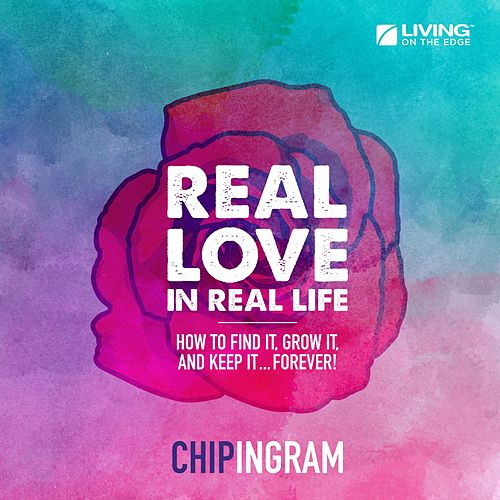 Real Love in Real Life (How to Find It, Grow It, and Keep It... Forever!) by Chip Ingram