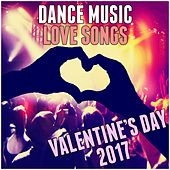 Dance Music Love Songs: Valentines Day 2017 by Various Artists