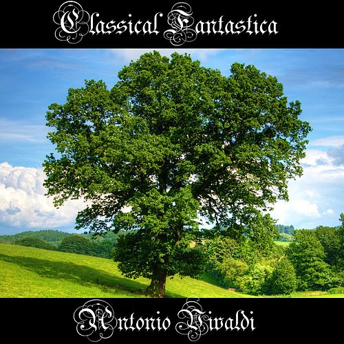 Play & Download Classical Fantastica: Antonio Vivaldi by Antonio Vivaldi | Napster