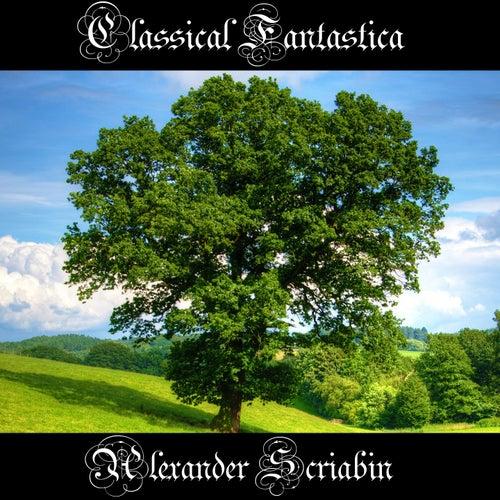 Play & Download Classical Fantastica: Alexander Scriabin by Alexander Scriabin   Napster