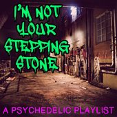 I'm Not Your Stepping Stone: A Psychedelic Playlist by Various Artists