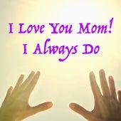 I Love You Mom! I Always Do von Various Artists