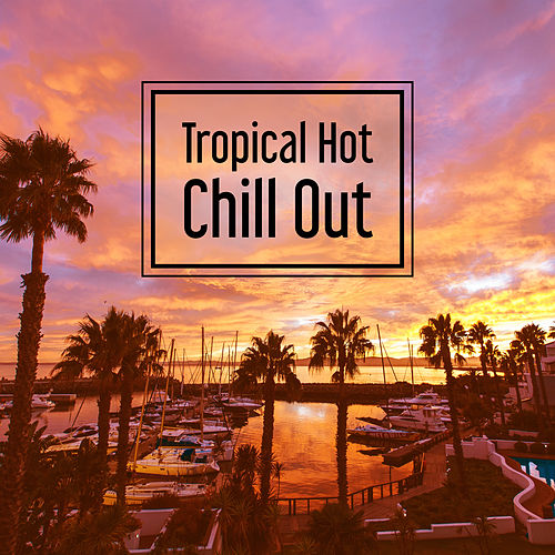Play & Download Tropical Hot Chill Out – Deep Vibes of Chillout Music, Summer Melodies, Dance Party by Ibiza Dance Party   Napster