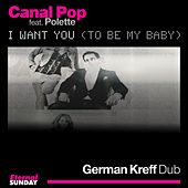 I Want You (To Be My Baby) - German Kreff Dub by Canal Pop