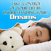 Take Control of Your Life By Understanding Your Dreams by Psychic Development Institute