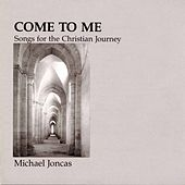 Come to Me: Songs for the Christian Journey by Michael Joncas